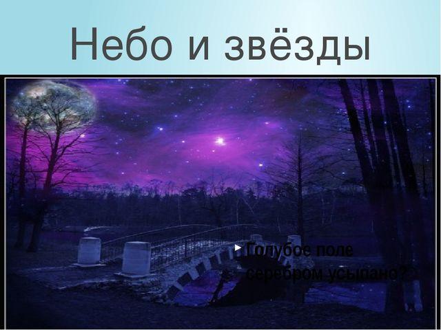 Голубое поле серебром усыпано? Небо и звёзды