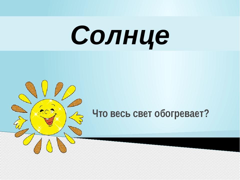 Что весь свет обогревает? Солнце