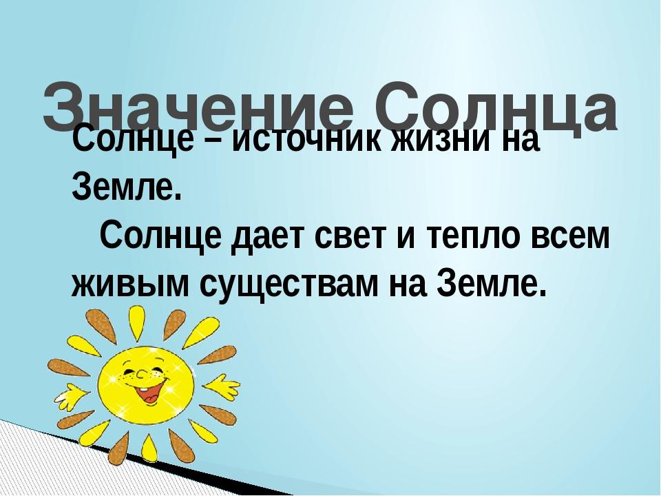 Значение Солнца Солнце – источник жизни на Земле. Солнце дает свет и тепло вс...
