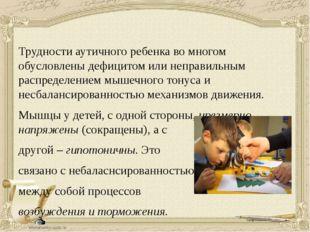 Трудности аутичного ребенка во многом обусловлены дефицитом или неправильным