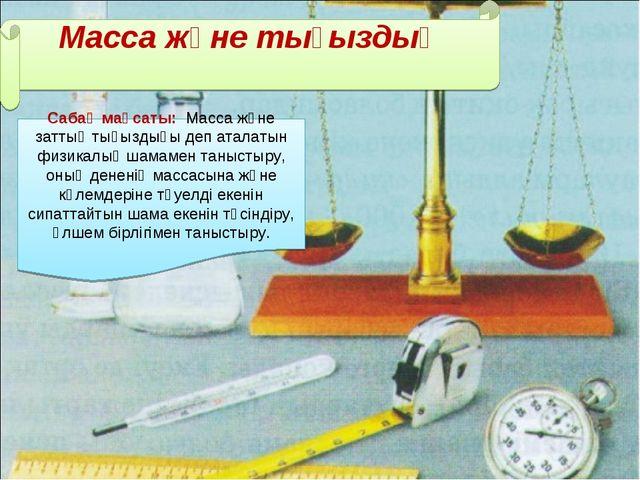 Масса және тығыздық Сабақ мақсаты: Масса және заттың тығыздығы деп аталатын...