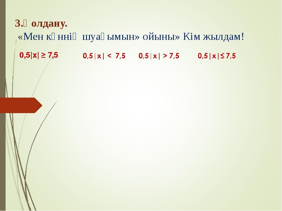 3.Қолдану. «Мен күннің шуағымын» ойыны» Кім жылдам! 0,5 x  ≥ 7,5