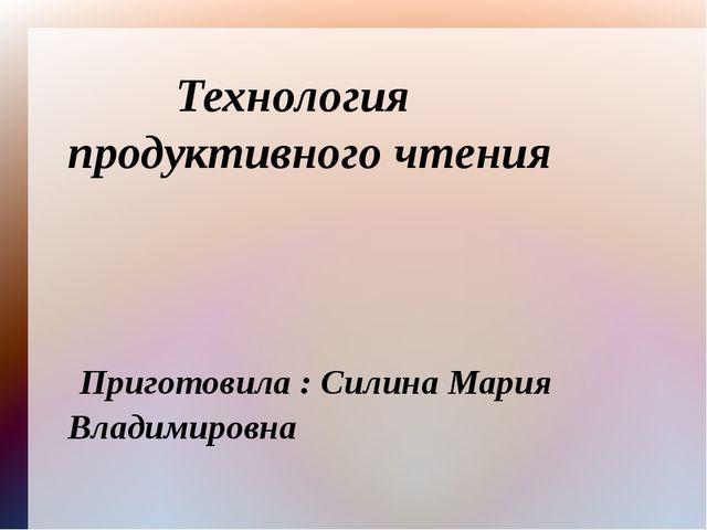 Технология продуктивного чтения Приготовила : Силина Мария Владимировна