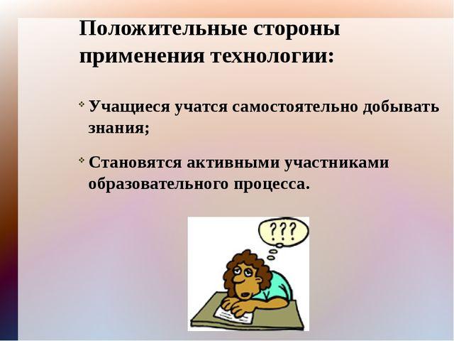 Положительные стороны применения технологии: Учащиеся учатся самостоятельно д...