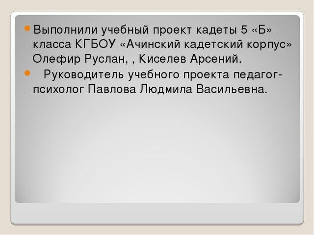 Выполнили учебный проект кадеты 5 «Б» класса КГБОУ «Ачинский кадетский корпус...
