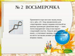 № 2 ВОСЬМЕРОЧКА Применяется при массаже мышц языка, скул, щёк, губ. Зонд пред
