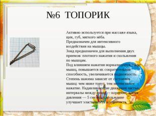 №6 ТОПОРИК Активно используется при массаже языка, щек, губ, мягкого нёба. Пр