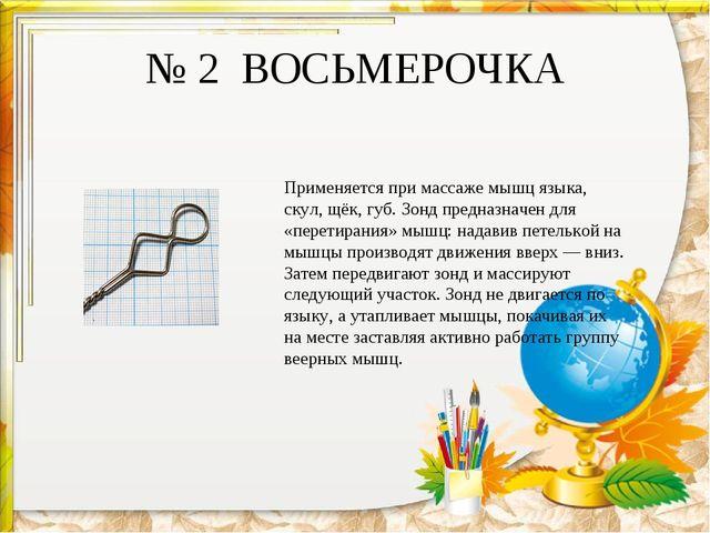 № 2 ВОСЬМЕРОЧКА Применяется при массаже мышц языка, скул, щёк, губ. Зонд пред...