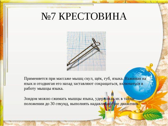№7 КРЕСТОВИНА Применяется при массаже мышц скул, щёк, губ, языка. Нажимая на...