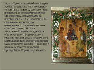 Икона «Троица» преподобного Андрея Рублева создавалась как «наместница», то