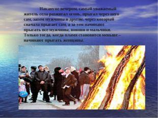 Накануне вечером, самый уважаемый житель села разжигал огонь, прыгал через н