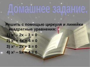 Решить с помощью циркуля и линейки квадратные уравнения: 1) х2 – 2х – 3 = 0