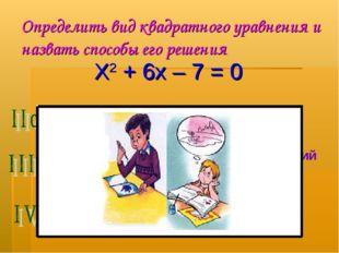 Определить вид квадратного уравнения и назвать способы его решения Х2 + 6х –