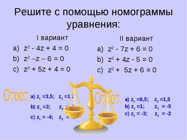 Решите с помощью номограммы уравнения: I вариант z2 - 4z + 4 = 0 z2 –z – 6 =...