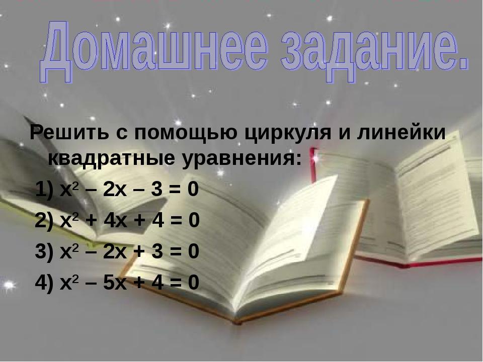 Решить с помощью циркуля и линейки квадратные уравнения: 1) х2 – 2х – 3 = 0...