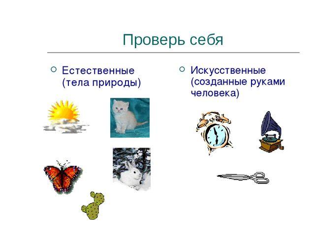 Проверь себя Естественные (тела природы) Искусственные (созданные руками чело...