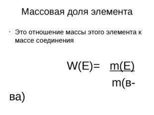 Массовая доля элемента Это отношение массы этого элемента к массе соединения