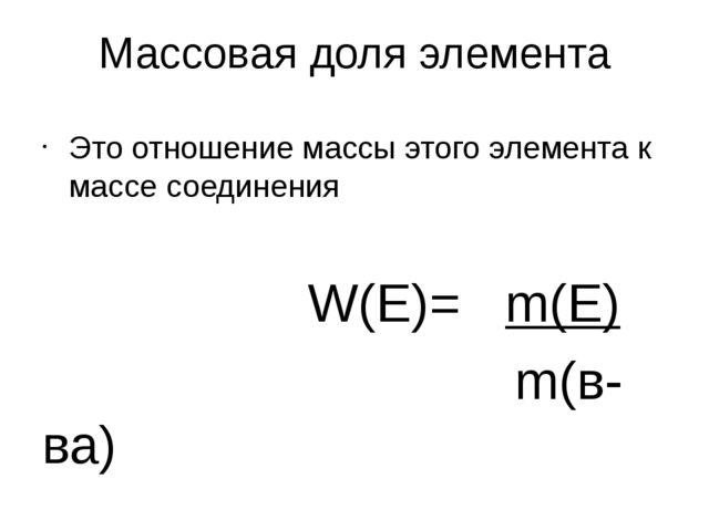 Массовая доля элемента Это отношение массы этого элемента к массе соединения...