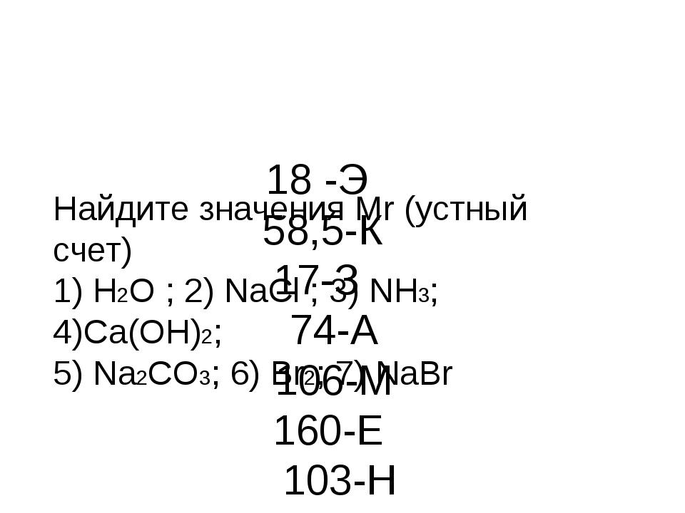 Найдите значения Mr (устный счет) 1) H2O ; 2) NaCl ; 3) NH3; 4)Са(ОН)2; 5)...