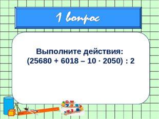 Выполните действия: (25680 + 6018 – 10 ∙ 2050) : 2 0,84 : 2,1 + 3,5 · 0,18 –