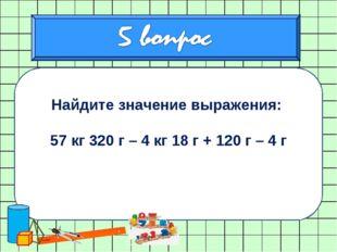 Найдите значение выражения: 57 кг 320 г – 4 кг 18 г + 120 г – 4 г