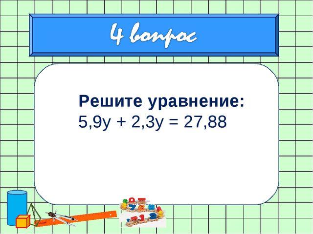 Решите уравнение: 5,9у + 2,3у = 27,88