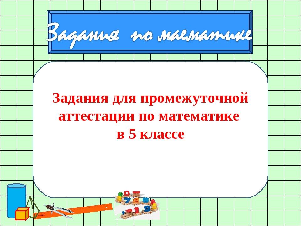 Задания для промежуточной аттестации по математике в 5 классе