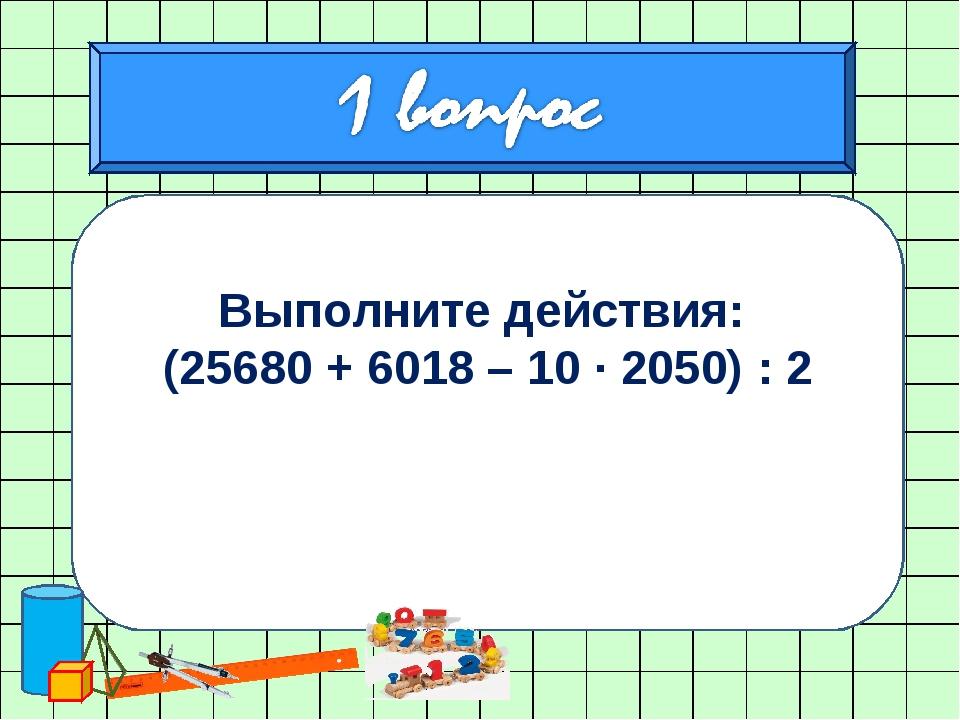 Выполните действия: (25680 + 6018 – 10 ∙ 2050) : 2 0,84 : 2,1 + 3,5 · 0,18 –...