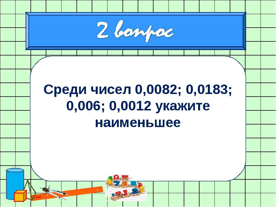 Среди чисел 0,0082; 0,0183; 0,006; 0,0012 укажите наименьшее