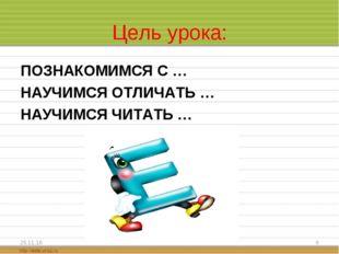Цель урока: ПОЗНАКОМИМСЯ С … НАУЧИМСЯ ОТЛИЧАТЬ … НАУЧИМСЯ ЧИТАТЬ … * *