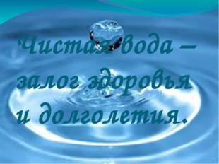 Чистая вода – залог здоровья и долголетия.
