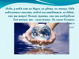 «Вода, у тебя нет ни вкуса, ни цвета, ни запаха. Тебя невозможно описать, тоб