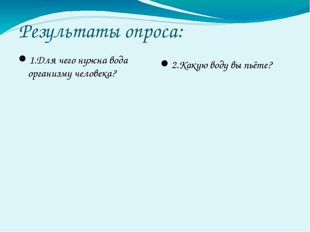 Результаты опроса: 1.Для чего нужна вода организму человека? 2.Какую воду вы...