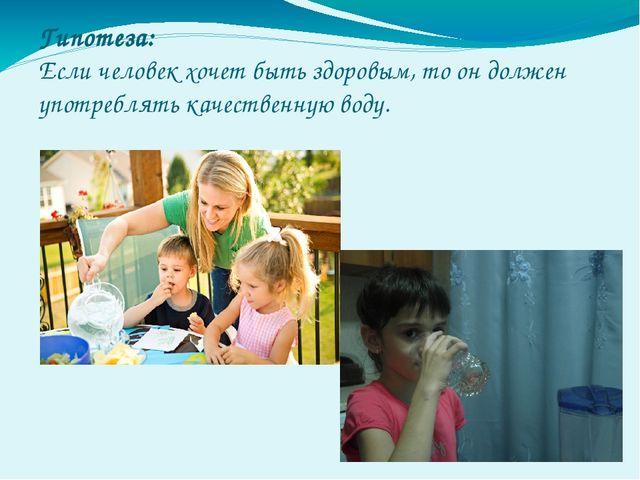 Гипотеза: Если человек хочет быть здоровым, то он должен употреблять качестве...
