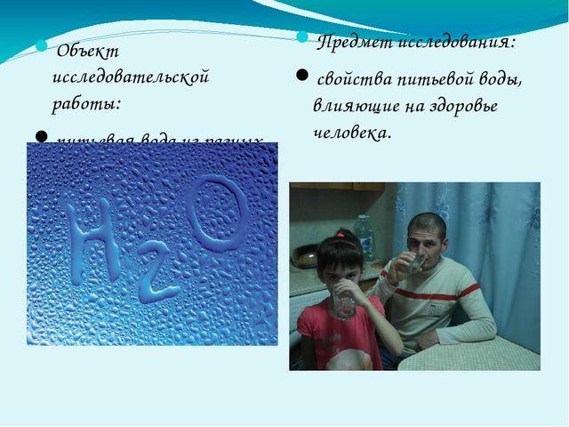 Объект исследовательской работы: питьевая вода из разных источников. Предмет...