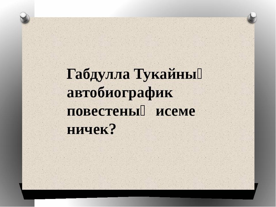 Габдулла Тукайның автобиографик повестеның исеме ничек?