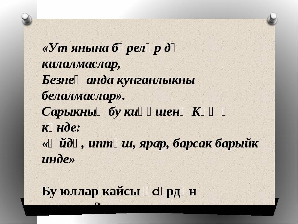 «Ут янына бүреләр дә килалмаслар, Безнең анда кунганлыкны белалмаслар». Сарык...