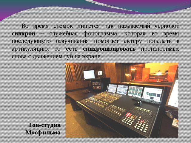 Во время съемок пишется так называемый черновой синхрон – служебная фонограмм...