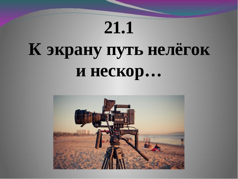 21.1 К экрану путь нелёгок и нескор…