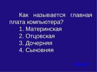 Как называется главная плата компьютера? 1. Материнская 2. Отцовская 3. Д