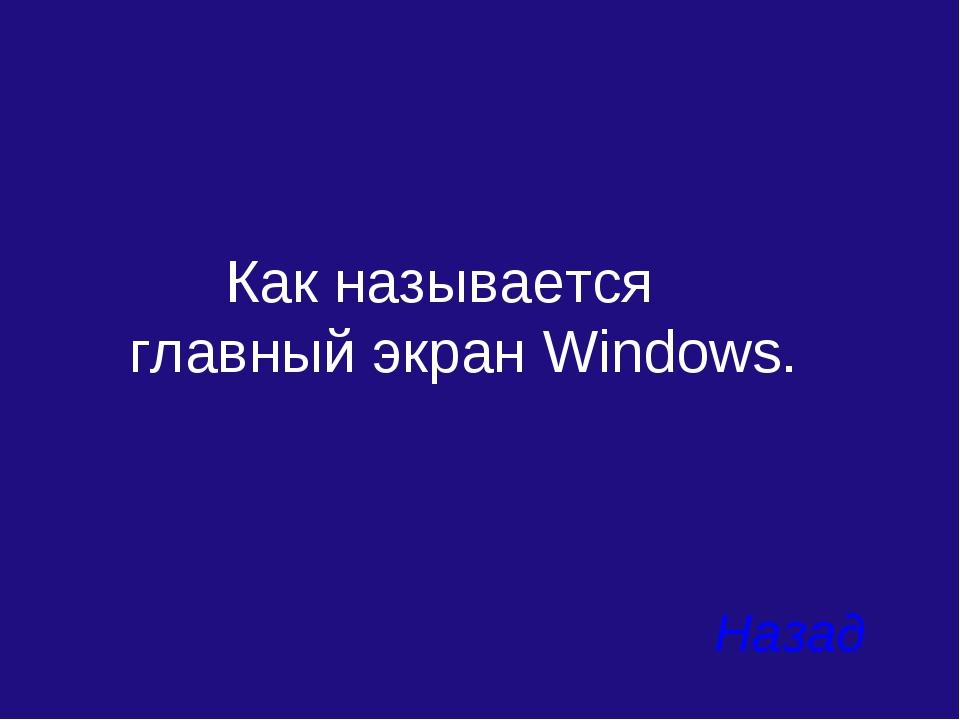 Как называется главный экран Windows. Назад