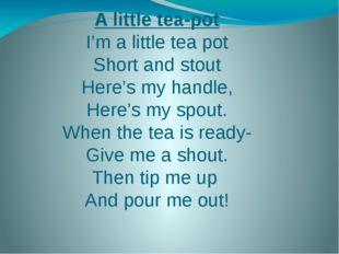 A little tea-pot I'm a little tea pot Short and stout Here's my handle, Here'