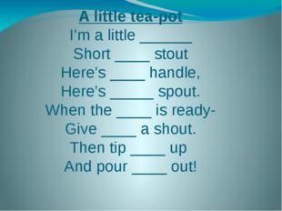 A little tea-pot I'm a little ______ Short ____ stout Here's ____ handle, Her