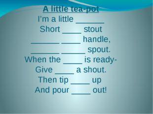 A little tea-pot I'm a little ______ Short ____ stout ______ ____ handle, ___