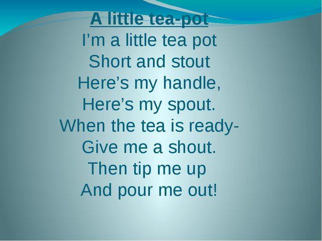 A little tea-pot I'm a little tea pot Short and stout Here's my handle, Here'...