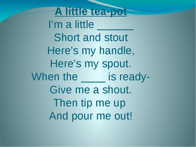 A little tea-pot I'm a little ______ Short and stout Here's my handle, Here's...