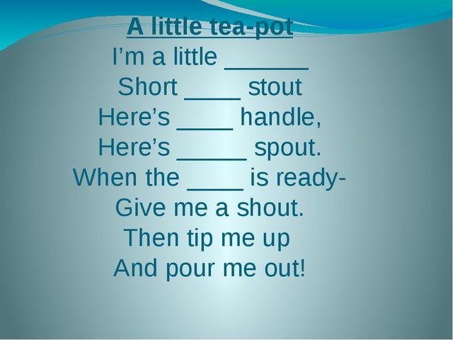 A little tea-pot I'm a little ______ Short ____ stout Here's ____ handle, Her...
