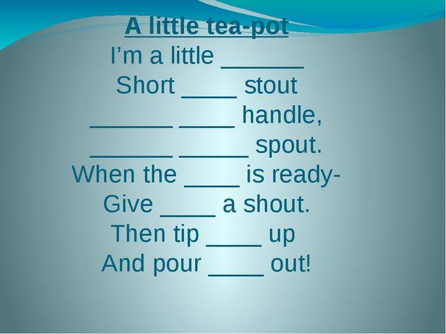 A little tea-pot I'm a little ______ Short ____ stout ______ ____ handle, ___...