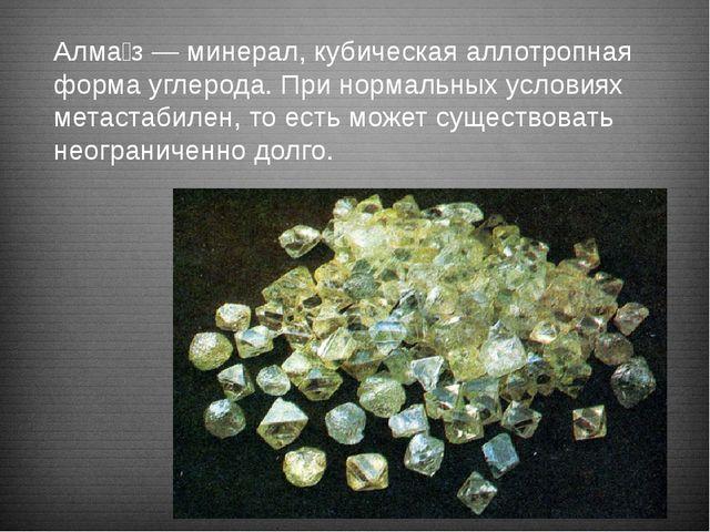 Алма́з — минерал, кубическая аллотропная форма углерода. При нормальных усло...