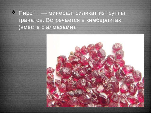 Пиро́п — минерал, силикат из группы гранатов. Встречается в кимберлитах (вм...